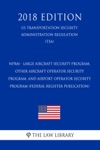 NPRM - Large Aircraft Security Program Other Aircraft Operator Security Program And Airport Operator Security Program Federal Register Publication US Transportation Security Administration Regulation TSA 2018 Edition