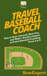 Travel Baseball Coach How To Start Succeed Have Fun And Make A Positive Impact In Travel Baseball Coaching From A To Z