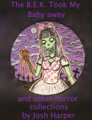 The B.E.K. Took My Baby Away and other horror collections by Josh Harper