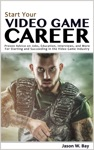 Start Your Video Game Career Proven Advice On Jobs Education Interviews And More For Starting And Succeeding In The Video Game Industry