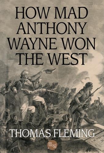 Thomas Fleming - How Mad Anthony Wayne Won the West