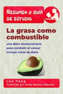 Resumen Y Guía De Estudio - La Grasa Como Combustible: Una Dieta Revolucionaria Para Combatir El Cáncer