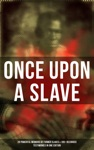ONCE UPON A SLAVE 28 Powerful Memoirs Of Former Slaves  100 Recorded Testimonies In One Edition