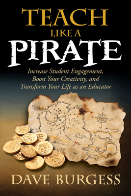 Teach Like A PIRATE: Increase Student Engagement, Boost Your Creativity, and Transform Your Life as an Educator - Dave Burgess book