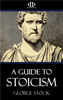 A Guide to Stoicism - George Stock