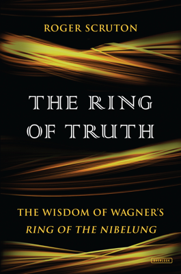 The Ring of Truth: The Wisdom of Wagner's Ring of the Nibelung - Roger Scruton book