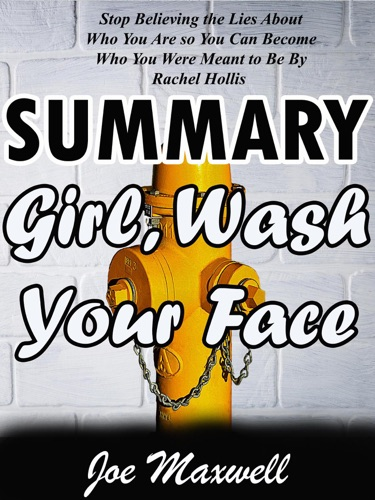 Joe Maxwell - Summary Of Girl, Wash Your Face: Stop Believing the Lies About Who You Are so You Can Become Who You Were Meant to Be by Rachel Hollis