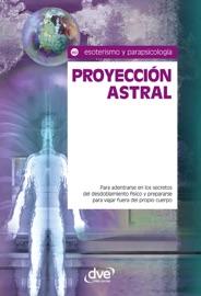 Proyecci N Astral Para Adentrarse En Los Secretos Del Desdoblamiento F Sico Y Prepararse Para Viajar Fuera Del Propio Cuerpo