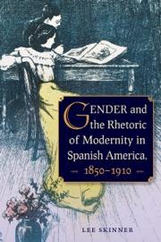 Gender And The Rhetoric Of Modernity In Spanish America 1850 1910