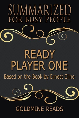 Goldmine Reads - Ready Player One - Summarized for Busy People: Based on the Book by Ernest Cline