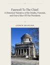 Farewell To The Chief A Historical Narrative Of The Deaths Funerals And Grave Sites Of Our Presidents