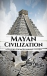 Mayan Civilization A History From Beginning To End