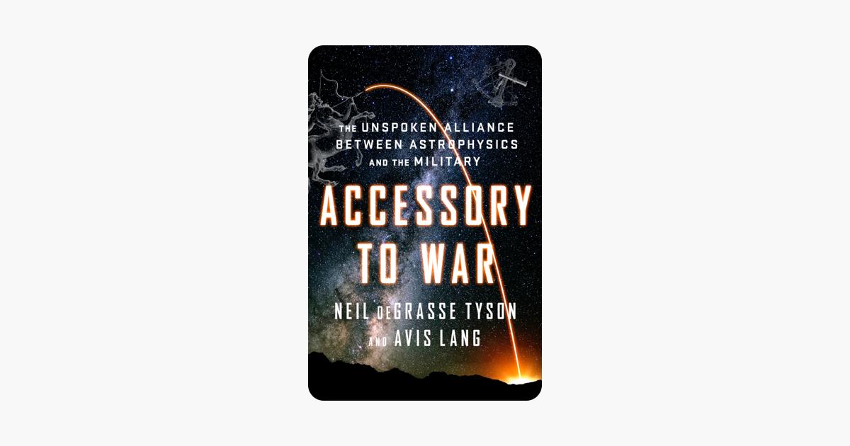 Accessory to War: The Unspoken Alliance Between Astrophysics and the Military - Neil de Grasse Tyson & Avis Lang