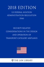 Security Related Considerations In The Design And Operation Of Transport Category Airplanes (US Federal Aviation Administration Regulation) (FAA) (2018 Edition)