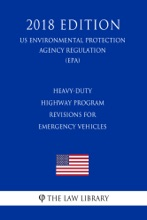Heavy-Duty Highway Program - Revisions For Emergency Vehicles (US Environmental Protection Agency Regulation) (EPA) (2018 Edition)
