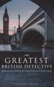 THE GREATEST BRITISH DETECTIVES - Boxed Set: 190+ Murder Mysteries, Thrillers & Crime Stories (Illustrated Edition)