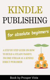 Kindle Publishing For Absolute Beginners: A Step by Step Guide on How to Build a Steady Passive Income Stream as a Kindle Direct Publisher book