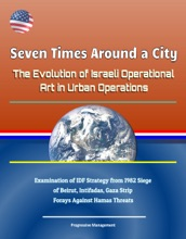 Seven Times Around a City: The Evolution of Israeli Operational Art in Urban Operations - Examination of IDF Strategy from 1982 Siege of Beirut, Intifadas, Gaza Strip Forays Against Hamas Threats