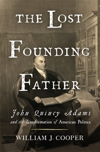 William J. Cooper - The Lost Founding Father: John Quincy Adams and the Transformation of American Politics