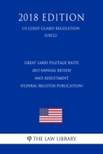Great Lakes Pilotage Rates - 2015 Annual Review and Adjustment (Federal Register Publication) (US Coast Guard Regulation) (USCG) (2018 Edition)