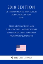 Regulation of Fuels and Fuel Additives - Modifications to Renewable Fuel Standard Program Requirements (US Environmental Protection Agency Regulation) (EPA) (2018 Edition)