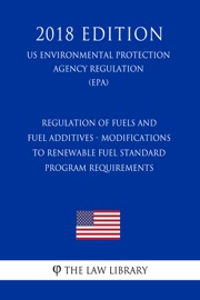 Regulation Of Fuels And Fuel Additives Modifications To Renewable Fuel Standard Program Requirements Us Environmental Protection Agency Regulation Epa 2018 Edition