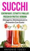 Succhi: Centrifugati, Estratti e Frullati Freschi di Frutta e Verdura - Dimagrire, Disintossicarsi e Prevenire Con Gusto Book Cover