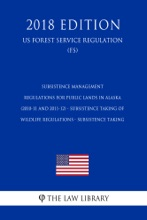 Subsistence Management Regulations for Public Lands in Alaska (2010-11 and 2011-12) - Subsistence Taking of Wildlife Regulations - Subsistence Taking (US Forest Service Regulation) (FS) (2018 Edition)