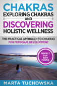 Chakras: Exploring Chakras and Discovering Holistic Wellness-The Practical Approach to Chakras for Personal Development