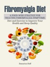 Fibromyalgia Diet  A Food-Wise Strategy For Treating Fibromyalgia Symptoms Diet And Exercise To Improve Your Health And Sleep Quality