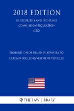 Prohibition Of Fraud By Advisers To Certain Pooled Investment Vehicles (US Securities And Exchange Commission Regulation) (SEC) (2018 Edition)