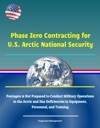 Phase Zero Contracting For US Arctic National Security Pentagon Is Not Prepared To Conduct Military Operations In The Arctic And Has Deficiencies In Equipment Personnel And Training