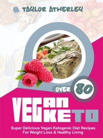 Vegan Keto: 80+ Super Delicious Vegan Ketogenic Diet Recipes For Weight Loss & Healthy Living