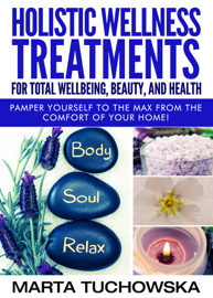 Holistic Wellness Treatments for Total Wellbeing, Beauty, and Health book