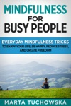 Mindfulness For Busy People Everyday Mindfulness Tricks To Enjoy Your Life Be Happy Reduce Stress And Create Freedom