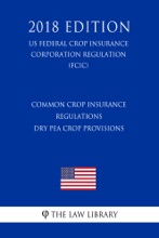Common Crop Insurance Regulations - Dry Pea Crop Provisions (US Federal Crop Insurance Corporation Regulation) (FCIC) (2018 Edition)
