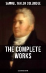 THE COMPLETE WORKS OF SAMUEL TAYLOR COLERIDGE Illustrated Edition