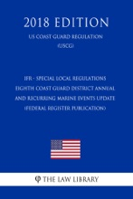 IFR - Special Local Regulations - Eighth Coast Guard District Annual and Recurring Marine Events Update (Federal Register Publication) (US Coast Guard Regulation) (USCG) (2018 Edition)