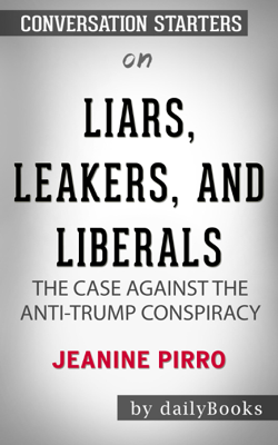 Liars, Leakers, and Liberals: The Case Against the Anti-Trump Conspiracy by Jeanine Pirro: Conversation Starters - Daily Books book