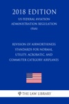 Revision Of Airworthiness Standards For Normal Utility Acrobatic And Commuter Category Airplanes US Federal Aviation Administration Regulation FAA 2018 Edition