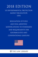 Regulation Of Fuels And Fuel Additives - Modifications To Standards And Requirements For Reformulated And Conventional Gasoline (US Environmental Protection Agency Regulation) (EPA) (2018 Edition)