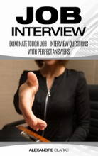 Job Interview: Dominate the Toughest Job Interview Questions with Perfect Answers, Every Single Time