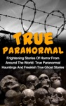 True Paranormal Frightening Stories Of Horror From Around The World True Paranormal Hauntings And Freakish True Ghost Stories