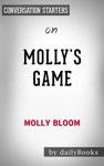 Mollys Game The True Story Of The 26-Year-Old Woman Behind The Most Exclusive High-Stakes Underground Poker Game In The World By Molly Bloom Conversation Starters