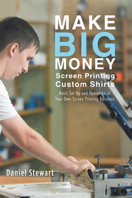 Make Big Money Screen Printing Custom Shirts - Daniel Stewart book