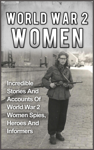 World War 2 Women: Incredible Stories And Accounts Of World War 2 Women Spies, Heroes And Informers