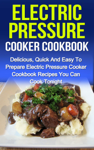 Electric Pressure Cooker Cookbook: Delicious, Quick And Easy To Prepare Electric Pressure Cooker Recipes You Can Cook Tonight!