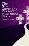 The New Covenant Passover Misnamed Easter