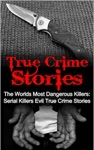 True Crime Stories The Worlds Most Dangerous Killers Serial Killers Evil True Crime Stories