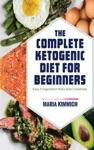 The Complete Ketogenic Diet For Beginners Easy 5-Ingredient Keto Diet Cookbook